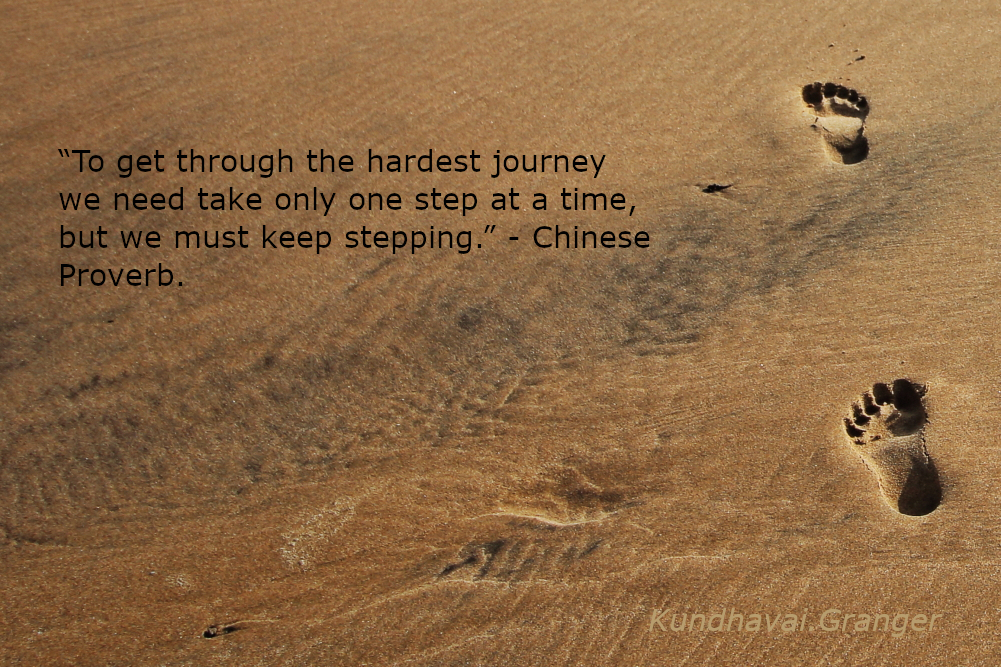 To get through the hardest journey we need take only one step at a time, but we must keep stepping - Chinese Proverb.